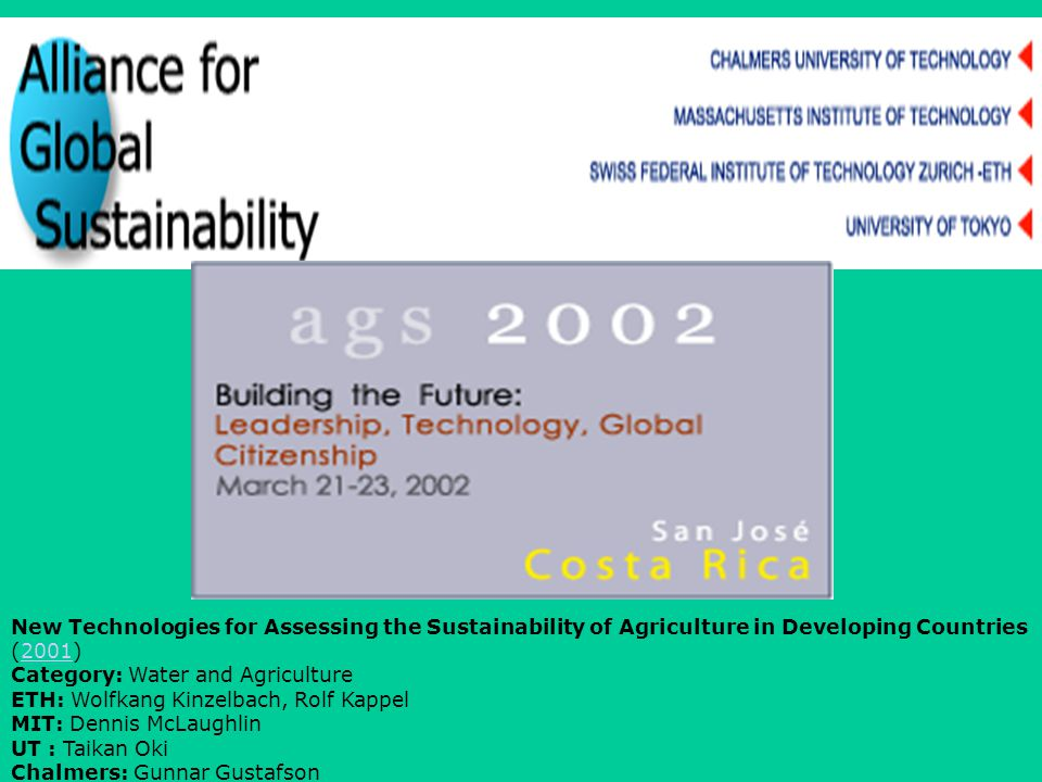 New Technologies for Assessing the Sustainability of Agriculture in Developing Countries (2001)2001 Category: Water and Agriculture ETH: Wolfkang Kinzelbach, Rolf Kappel MIT: Dennis McLaughlin UT : Taikan Oki Chalmers: Gunnar Gustafson