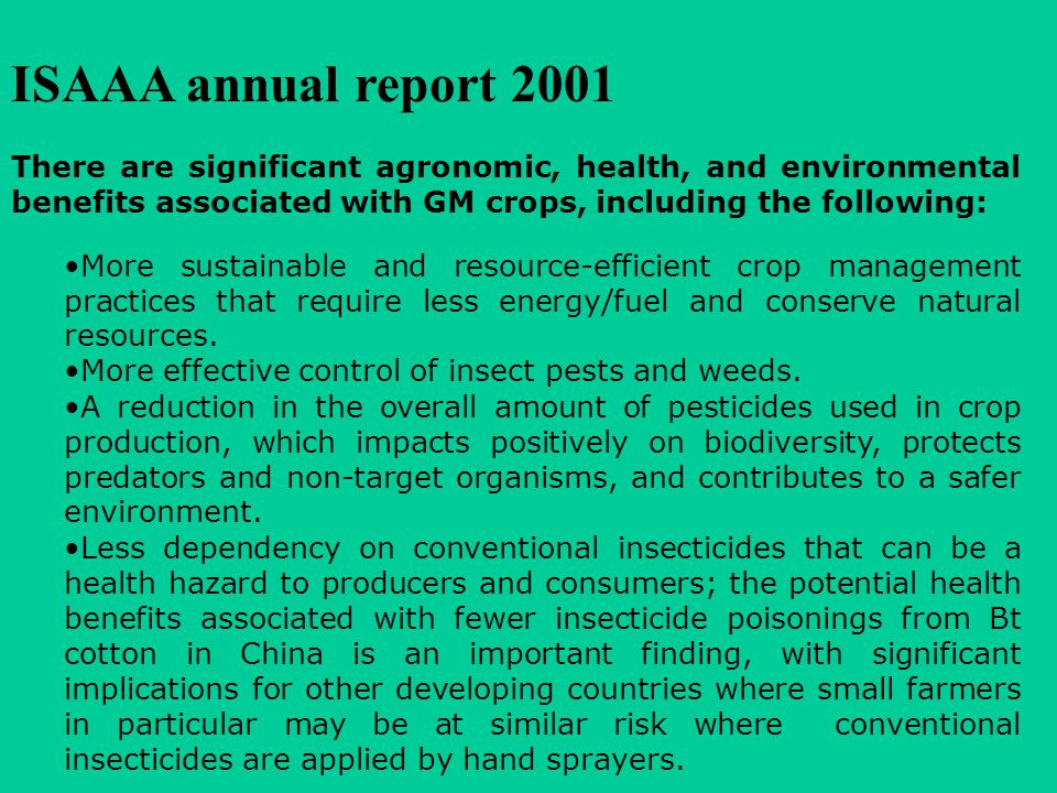 ISAAA annual report 2001 There are significant agronomic, health, and environmental benefits associated with GM crops, including the following: More sustainable and resource-efficient crop management practices that require less energy/fuel and conserve natural resources.