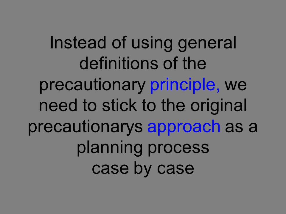Instead of using general definitions of the precautionary principle, we need to stick to the original precautionarys approach as a planning process case by case