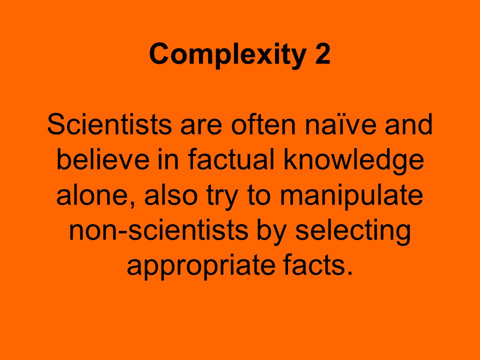 Complexity 2 Scientists are often naïve and believe in factual knowledge alone, also try to manipulate non-scientists by selecting appropriate facts.