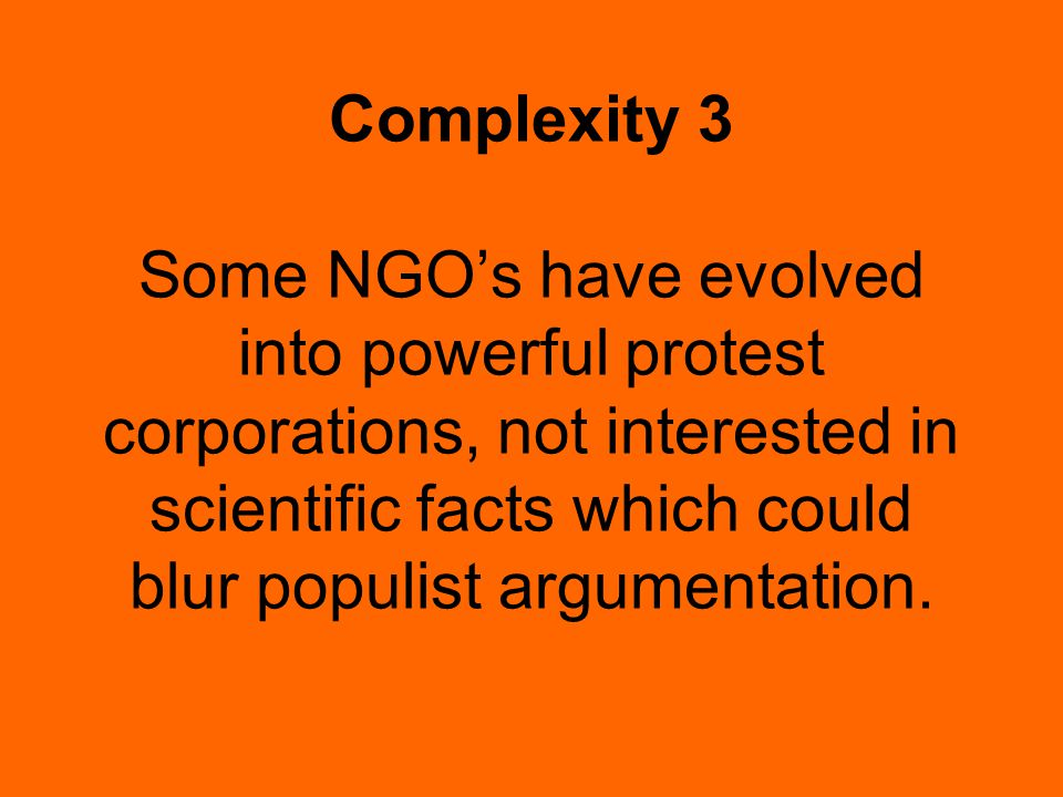 Complexity 3 Some NGO's have evolved into powerful protest corporations, not interested in scientific facts which could blur populist argumentation.