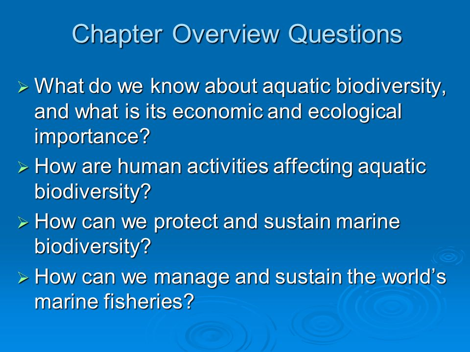 Chapter Overview Questions  What do we know about aquatic biodiversity, and what is its economic and ecological importance?  How are human activitie