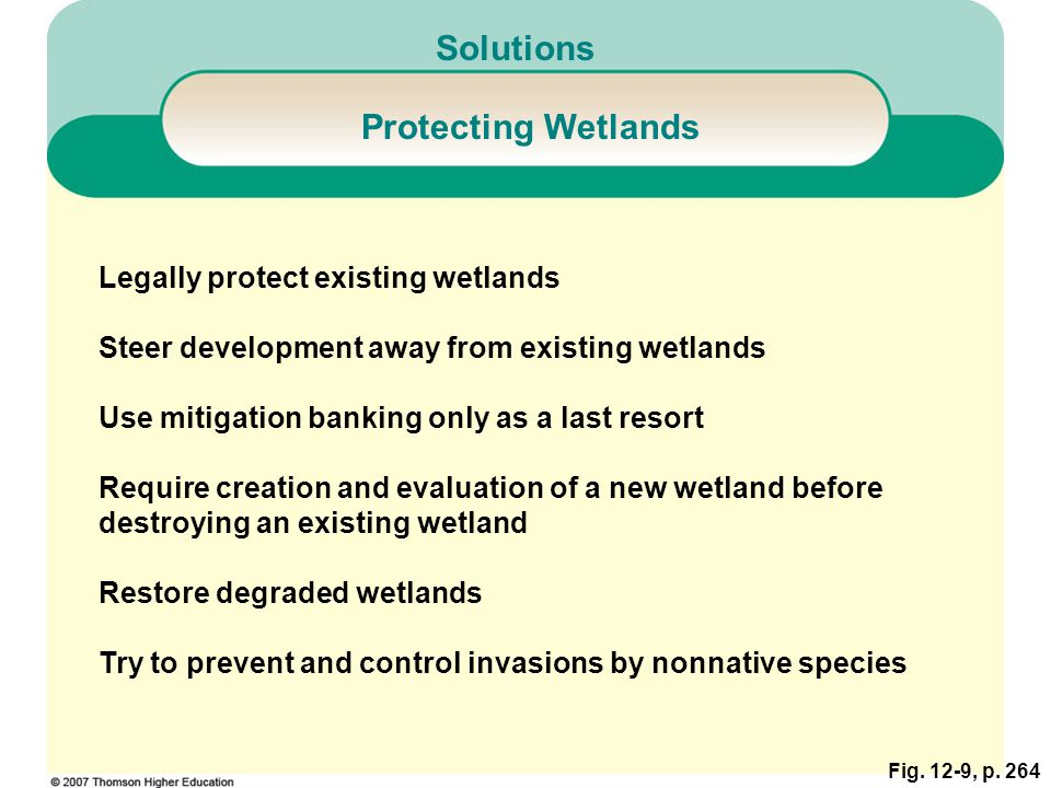Fig. 12-9, p. 264 Solutions Protecting Wetlands Legally protect existing wetlands Steer development away from existing wetlands Use mitigation banking