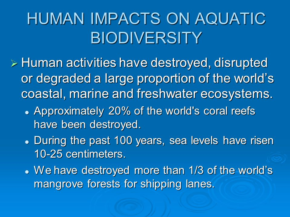HUMAN IMPACTS ON AQUATIC BIODIVERSITY  Human activities have destroyed, disrupted or degraded a large proportion of the world's coastal, marine and f