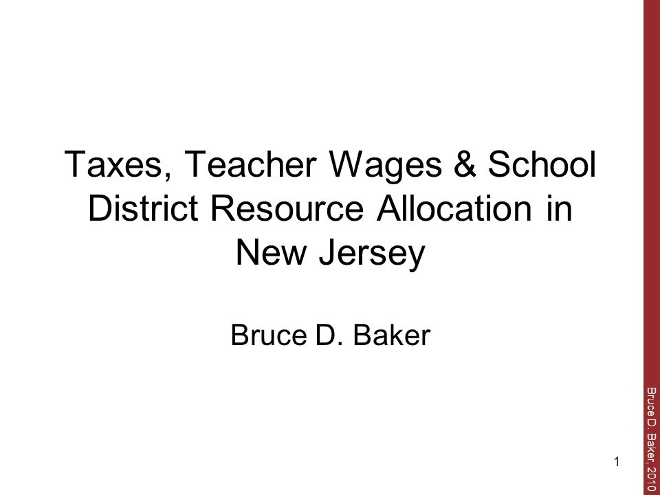 Bruce D. Baker, 2010 1 Taxes, Teacher Wages & School District Resource Allocation in New Jersey Bruce D. Baker