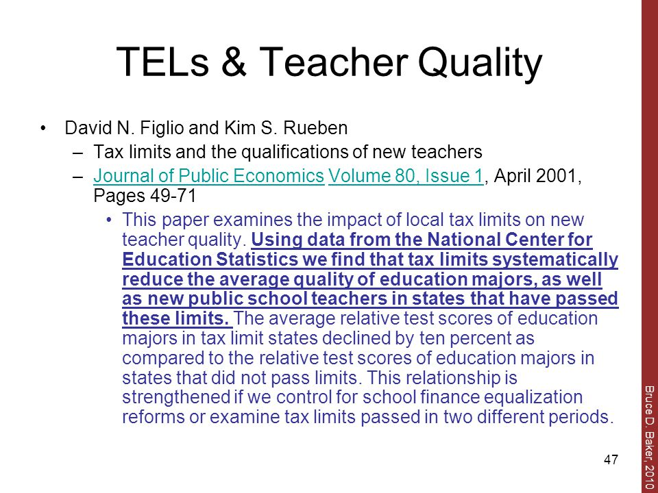 Bruce D. Baker, 2010 47 TELs & Teacher Quality David N. Figlio and Kim S. Rueben –Tax limits and the qualifications of new teachers –Journal of Public