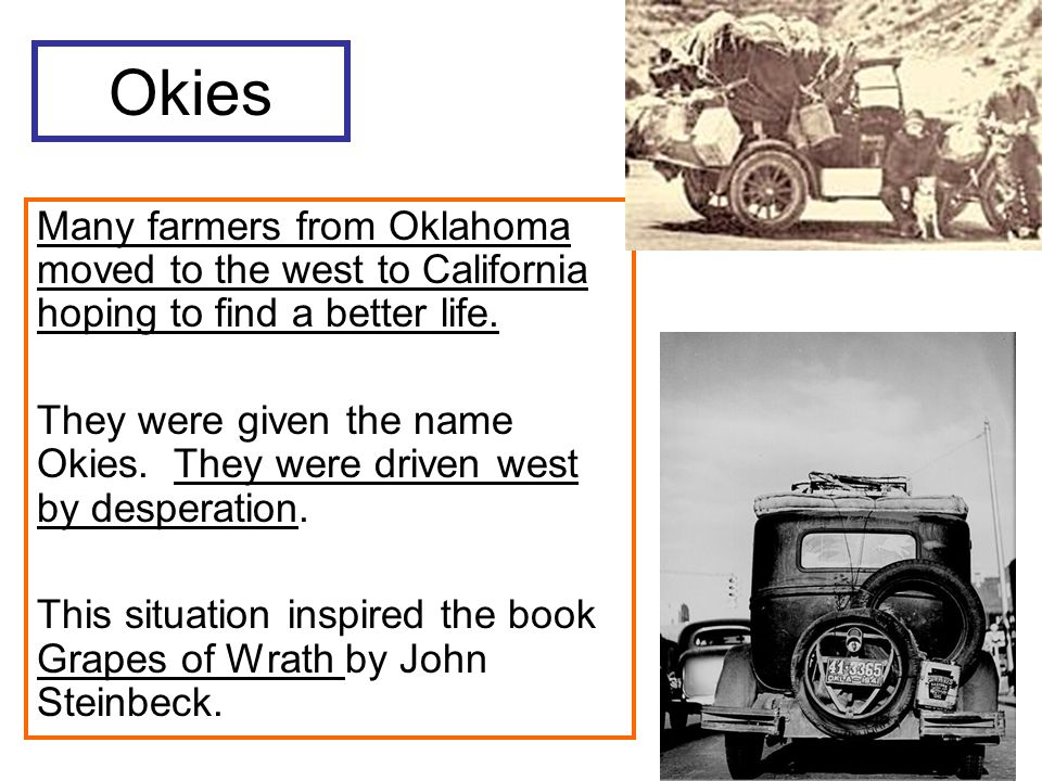 Okies Many farmers from Oklahoma moved to the west to California hoping to find a better life.