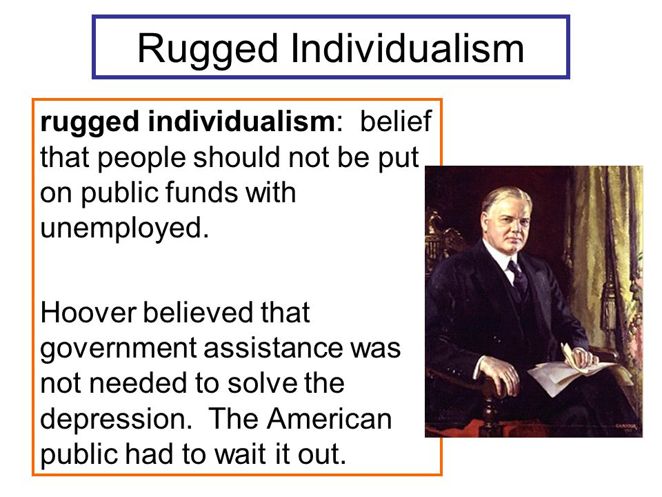 Rugged Individualism rugged individualism: belief that people should not be put on public funds with unemployed.
