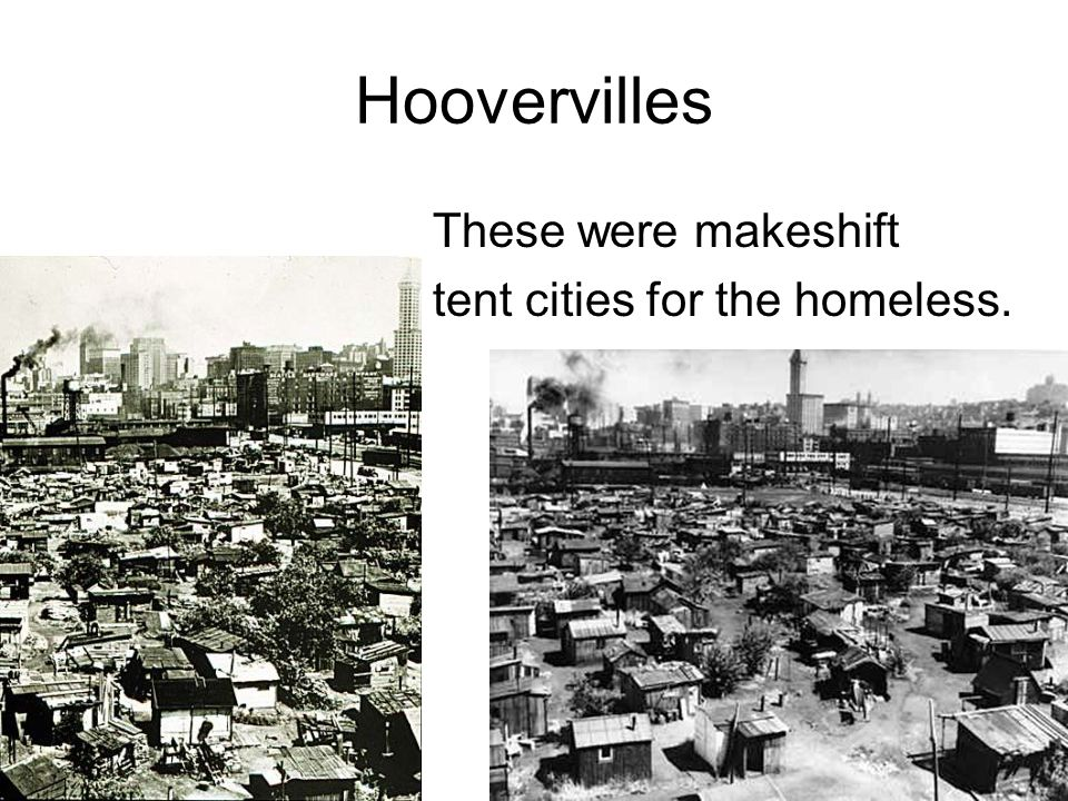 Hoovervilles These were makeshift tent cities for the homeless.