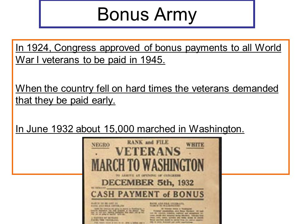 Bonus Army In 1924, Congress approved of bonus payments to all World War I veterans to be paid in 1945.