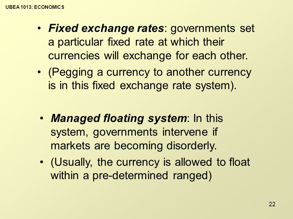 UBEA 1013: ECONOMICS 22 Fixed exchange rates: governments set a particular fixed rate at which their currencies will exchange for each other.