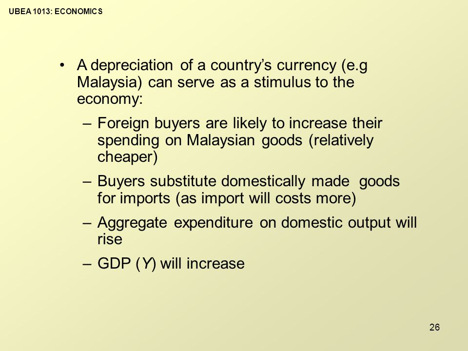 UBEA 1013: ECONOMICS 26 A depreciation of a country's currency (e.g Malaysia) can serve as a stimulus to the economy: –Foreign buyers are likely to increase their spending on Malaysian goods (relatively cheaper) –Buyers substitute domestically made goods for imports (as import will costs more) –Aggregate expenditure on domestic output will rise –GDP (Y) will increase