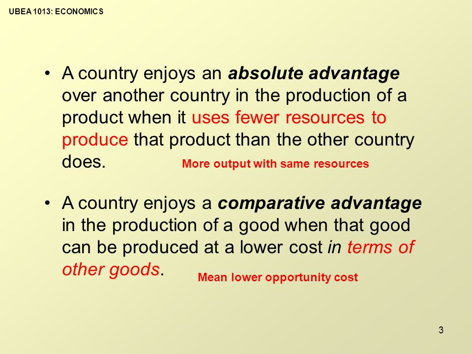 UBEA 1013: ECONOMICS 3 A country enjoys a comparative advantage in the production of a good when that good can be produced at a lower cost in terms of other goods.