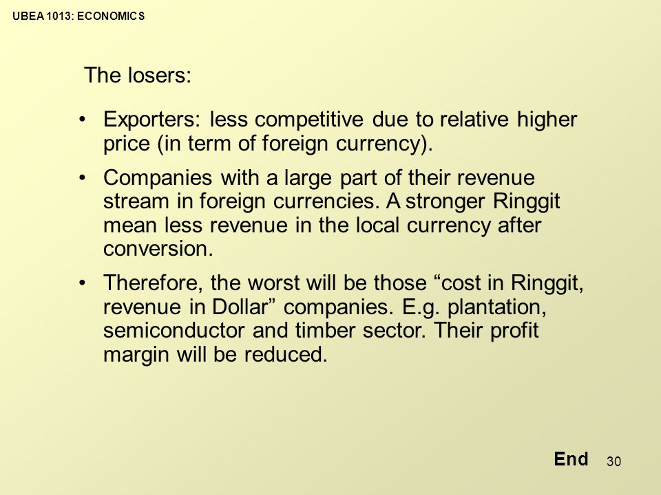 UBEA 1013: ECONOMICS 30 The losers: Exporters: less competitive due to relative higher price (in term of foreign currency).