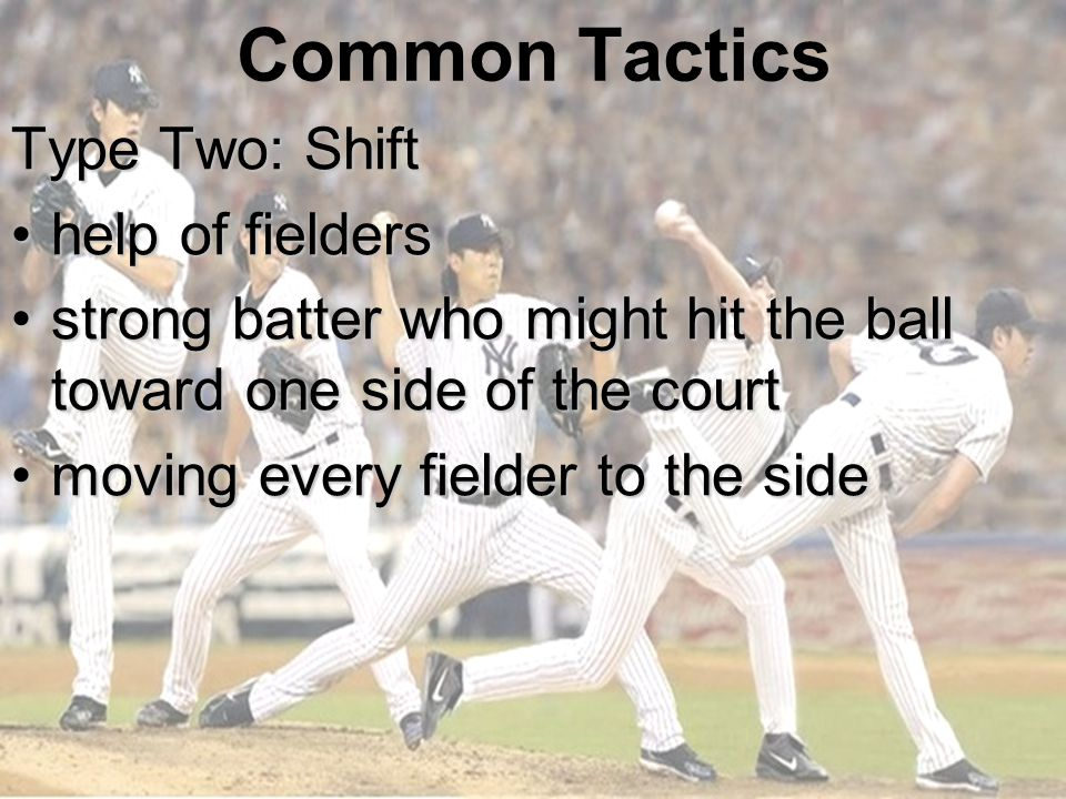 Common Tactics Type Two: Shift help of fieldershelp of fielders strong batter who might hit the ball toward one side of the courtstrong batter who might hit the ball toward one side of the court moving every fielder to the sidemoving every fielder to the side