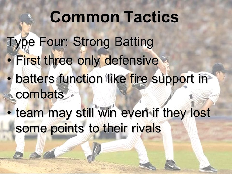 Common Tactics Type Four: Strong Batting First three only defensiveFirst three only defensive batters function like fire support in combatsbatters function like fire support in combats team may still win even if they lost some points to their rivalsteam may still win even if they lost some points to their rivals