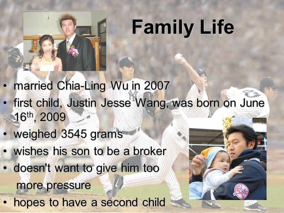 Family Life Family Life married Chia-Ling Wu in 2007married Chia-Ling Wu in 2007 first child, Justin Jesse Wang, was born on June 16 th, 2009first child, Justin Jesse Wang, was born on June 16 th, 2009 weighed 3545 gramsweighed 3545 grams wishes his son to be a brokerwishes his son to be a broker doesn t want to give him toodoesn t want to give him too more pressure more pressure hopes to have a second childhopes to have a second child