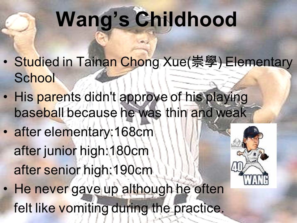 Wang's Childhood Studied in Tainan Chong Xue( 崇學 ) Elementary School His parents didn t approve of his playing baseball because he was thin and weak after elementary:168cm after junior high:180cm after senior high:190cm He never gave up although he often felt like vomiting during the practice.