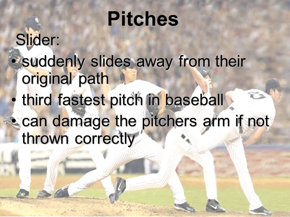 Pitches Slider: Slider: suddenly slides away from their original pathsuddenly slides away from their original path third fastest pitch in baseballthird fastest pitch in baseball can damage the pitchers arm if not thrown correctlycan damage the pitchers arm if not thrown correctly