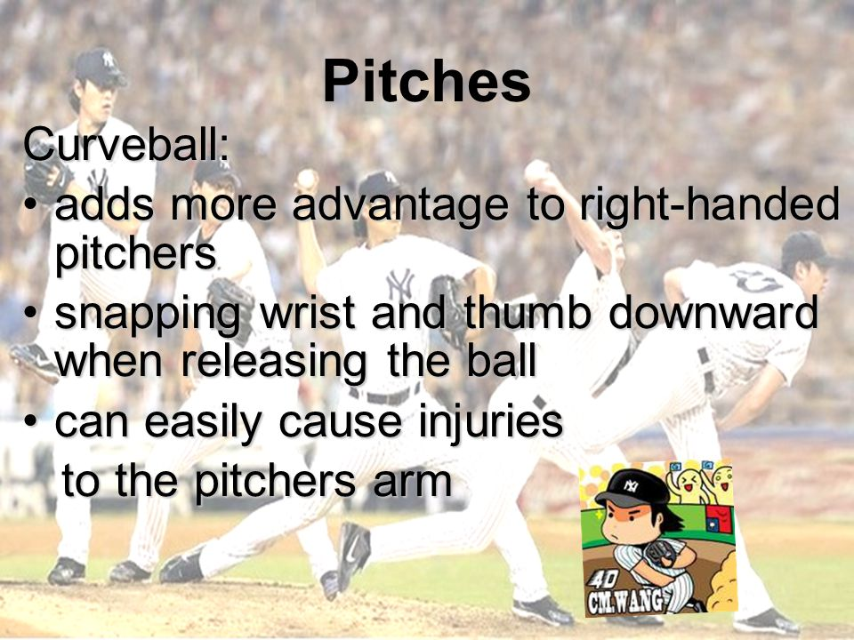 Pitches Curveball: adds more advantage to right-handed pitchersadds more advantage to right-handed pitchers snapping wrist and thumb downward when releasing the ballsnapping wrist and thumb downward when releasing the ball can easily cause injuriescan easily cause injuries to the pitchers arm to the pitchers arm