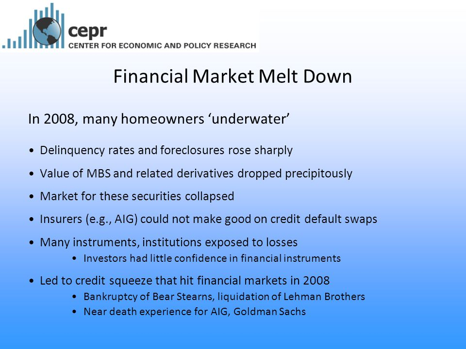 Financial Market Melt Down In 2008, many homeowners 'underwater' Delinquency rates and foreclosures rose sharply Value of MBS and related derivatives dropped precipitously Market for these securities collapsed Insurers (e.g., AIG) could not make good on credit default swaps Many instruments, institutions exposed to losses Investors had little confidence in financial instruments Led to credit squeeze that hit financial markets in 2008 Bankruptcy of Bear Stearns, liquidation of Lehman Brothers Near death experience for AIG, Goldman Sachs