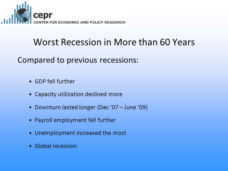 Worst Recession in More than 60 Years Compared to previous recessions: GDP fell further Capacity utilization declined more Downturn lasted longer (Dec '07 – June '09) Payroll employment fell further Unemployment increased the most Global recession