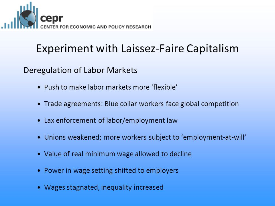 Experiment with Laissez-Faire Capitalism Deregulation of Labor Markets Push to make labor markets more 'flexible' Trade agreements: Blue collar workers face global competition Lax enforcement of labor/employment law Unions weakened; more workers subject to 'employment-at-will' Value of real minimum wage allowed to decline Power in wage setting shifted to employers Wages stagnated, inequality increased