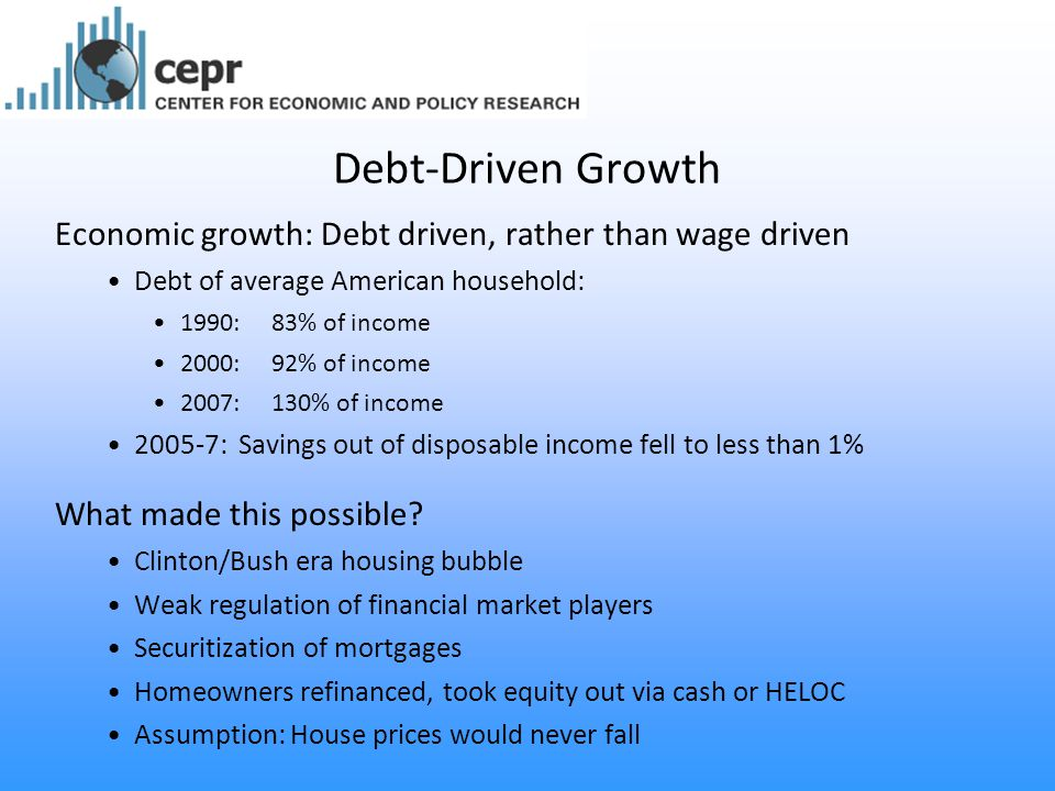 Debt-Driven Growth Economic growth: Debt driven, rather than wage driven Debt of average American household: 1990: 83% of income 2000: 92% of income 2007: 130% of income 2005-7: Savings out of disposable income fell to less than 1% What made this possible.