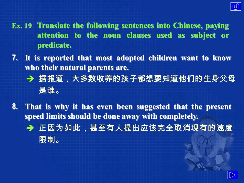 Ex. 19 Translate the following sentences into Chinese, paying attention to the noun clauses used as subject or predicate. 5. The time of day when you