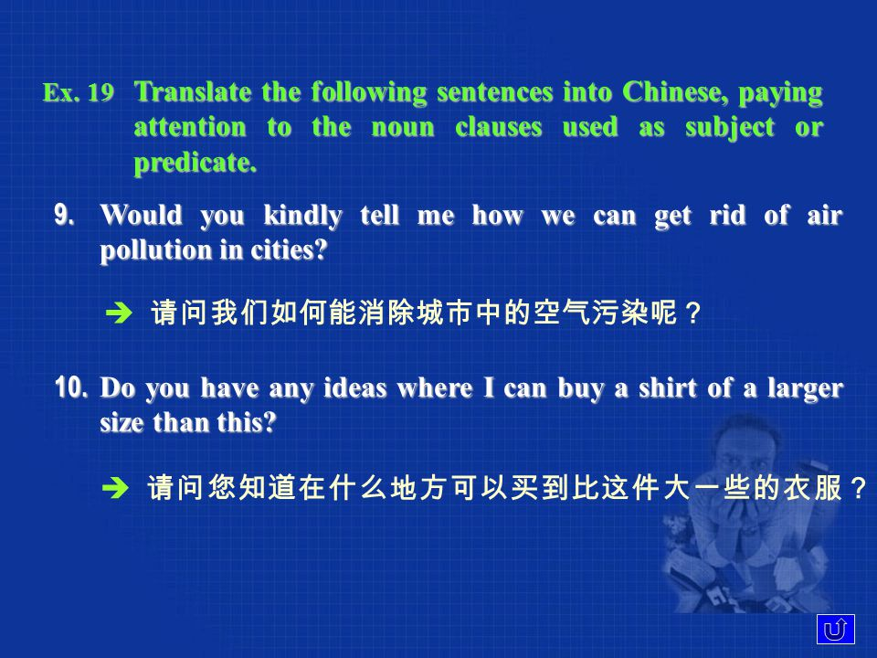 Ex. 19 Translate the following sentences into Chinese, paying attention to the noun clauses used as subject or predicate. 7. It is reported that most