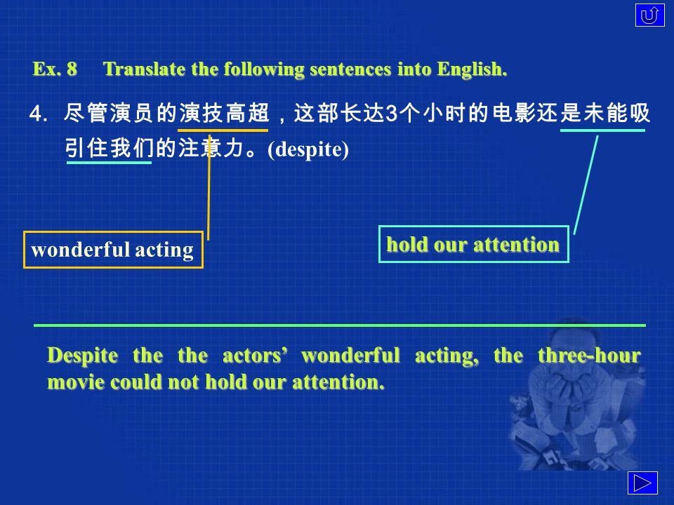 Ex. 8Translate the following sentences into English. 3. 球迷经常受到人们的重视,不是因为他们自身的成功,而是 因为他们支持的球队获得胜利。( not … but ) be highly regarded Football fans are of