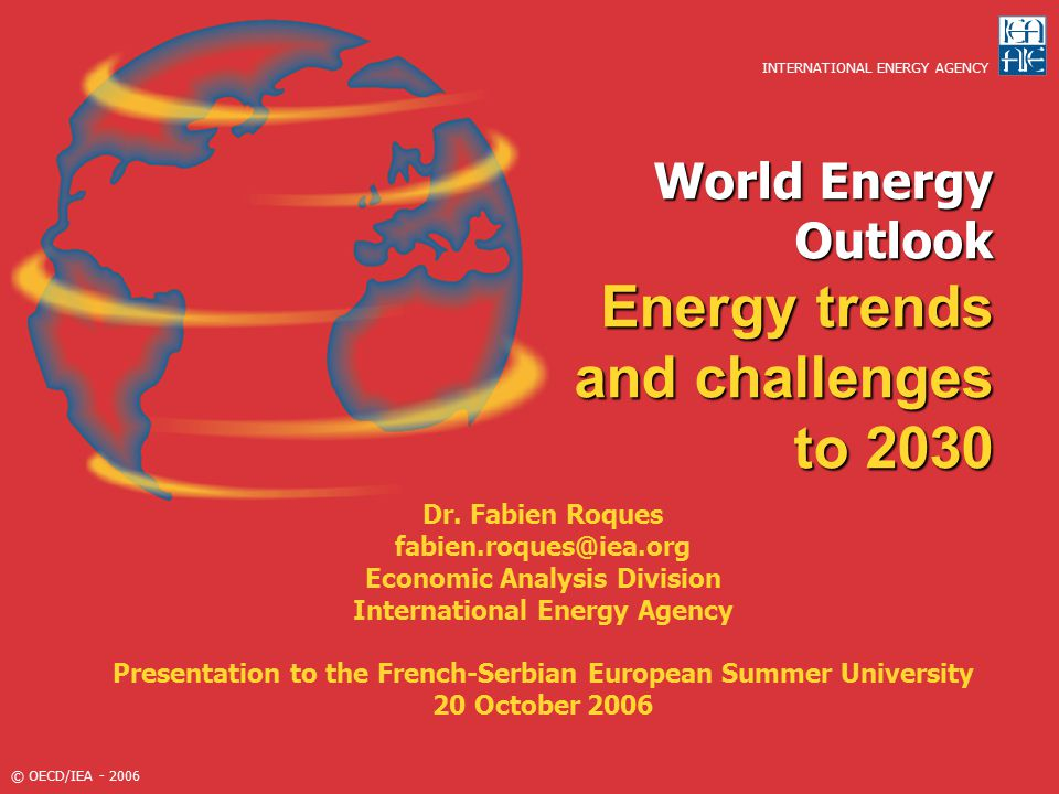 © OECD/IEA - 2006 Outline Energy trends and strategic challenges – 'Reference Scenario'  Secuity of supply  CO2 emissions  Energy and development  Impact of supply side 'Deferred investment' scenario World 'Alternative Policies Scenario'  Impact of policies under consideration