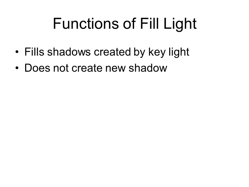 Functions of Fill Light Fills shadows created by key light Does not create new shadow