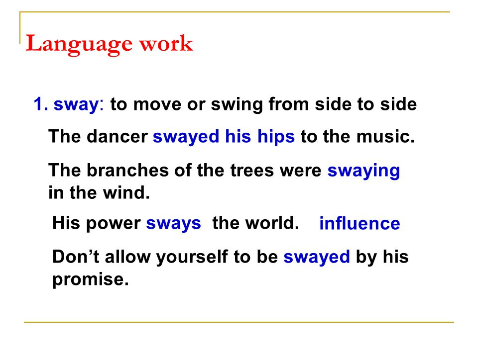 1. sway : to move or swing from side to side The dancer swayed his hips to the music.