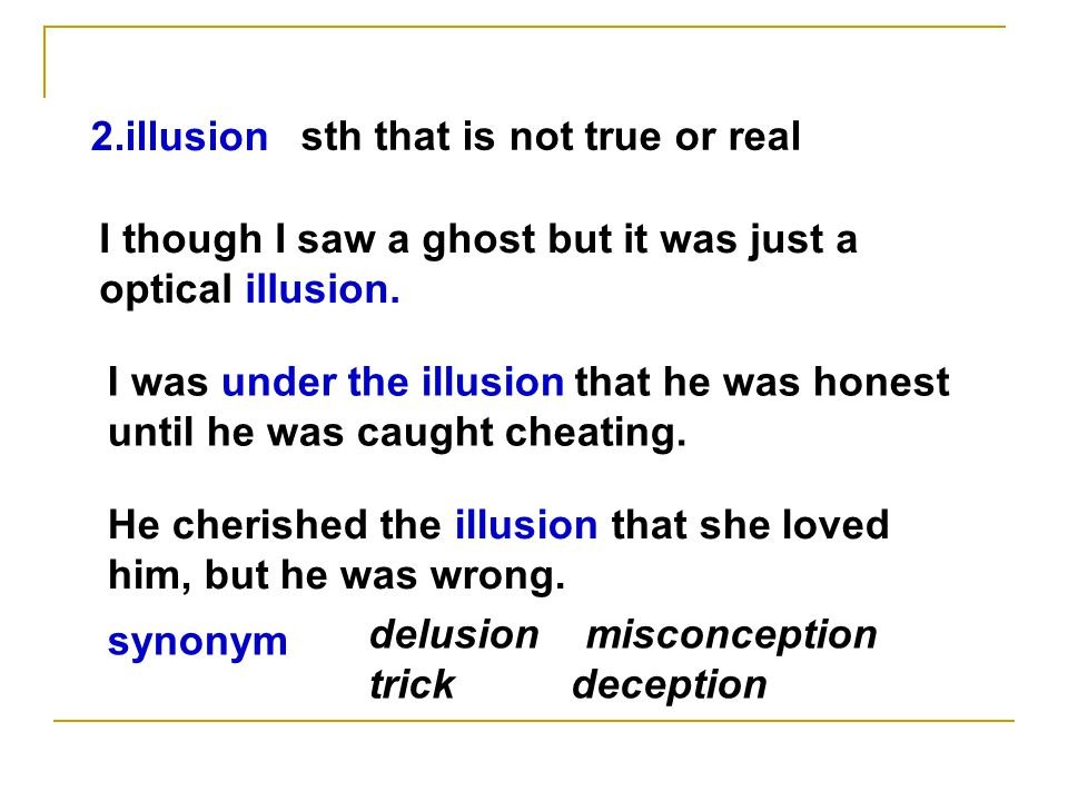 2.illusion sth that is not true or real delusion misconception trick deception I though I saw a ghost but it was just a optical illusion.