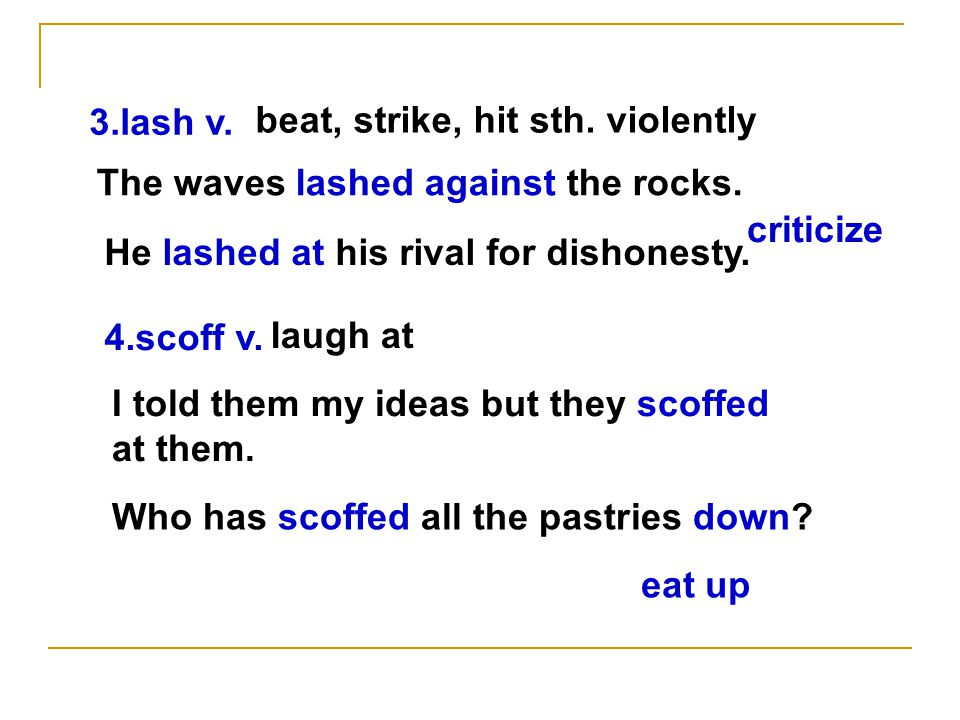 3.lash v. beat, strike, hit sth. violently He lashed at his rival for dishonesty.