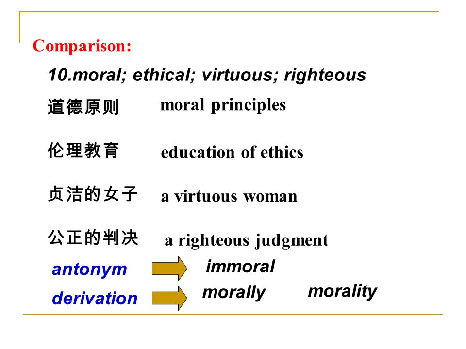 10.moral; ethical; virtuous; righteous 道德原则 伦理教育 贞洁的女子 公正的判决 moral principles education of ethics a righteous judgment a virtuous woman Comparison: derivation morally morality immoral antonym
