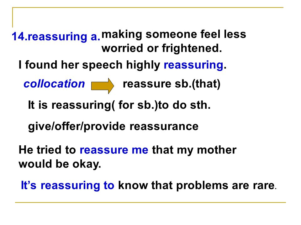 14.reassuring a. making someone feel less worried or frightened.