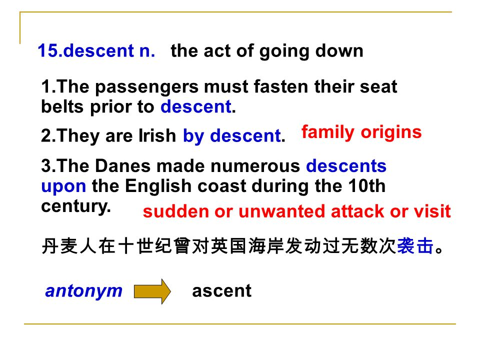 15.descent n.the act of going down 1.The passengers must fasten their seat belts prior to descent.