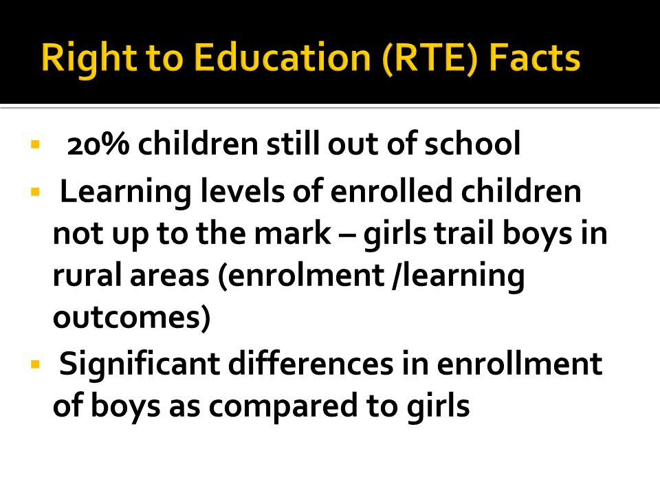  20% children still out of school  Learning levels of enrolled children not up to the mark – girls trail boys in rural areas (enrolment /learning outcomes)  Significant differences in enrollment of boys as compared to girls