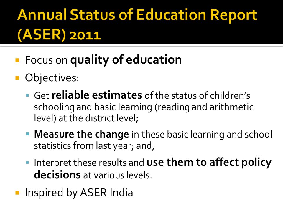  Focus on quality of education  Objectives:  Get reliable estimates of the status of children's schooling and basic learning (reading and arithmetic level) at the district level;  Measure the change in these basic learning and school statistics from last year; and,  Interpret these results and use them to affect policy decisions at various levels.