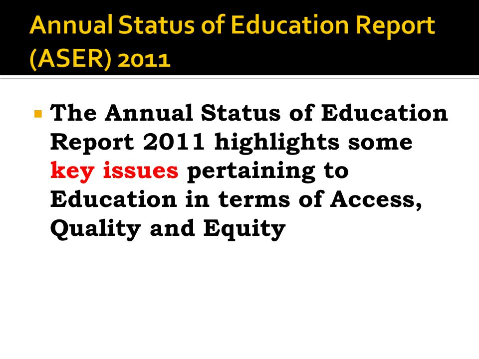  The Annual Status of Education Report 2011 highlights some key issues pertaining to Education in terms of Access, Quality and Equity