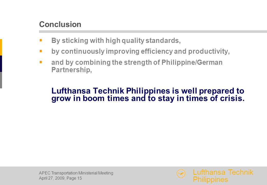 APEC Transportation Ministerial Meeting April 27, 2009, Page 15 Lufthansa Technik Philippines Conclusion  By sticking with high quality standards,  by continuously improving efficiency and productivity,  and by combining the strength of Philippine/German Partnership, Lufthansa Technik Philippines is well prepared to grow in boom times and to stay in times of crisis.