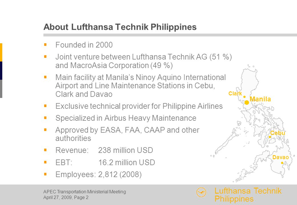 APEC Transportation Ministerial Meeting April 27, 2009, Page 2 Lufthansa Technik Philippines  Founded in 2000  Joint venture between Lufthansa Technik AG (51 %) and MacroAsia Corporation (49 %)  Main facility at Manila's Ninoy Aquino International Airport and Line Maintenance Stations in Cebu, Clark and Davao  Exclusive technical provider for Philippine Airlines  Specialized in Airbus Heavy Maintenance  Approved by EASA, FAA, CAAP and other authorities  Revenue:238 million USD  EBT:16.2 million USD  Employees:2,812 (2008) About Lufthansa Technik Philippines Clark Manila Cebu Davao