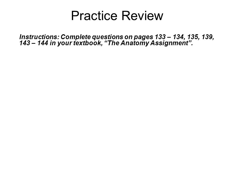 """Practice Review Instructions: Complete questions on pages 133 – 134, 135, 139, 143 – 144 in your textbook, """"The Anatomy Assignment""""."""