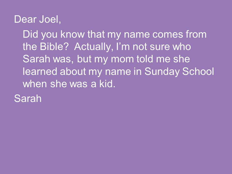 Dear Joel, Did you know that my name comes from the Bible? Actually, I'm not sure who Sarah was, but my mom told me she learned about my name in Sunda