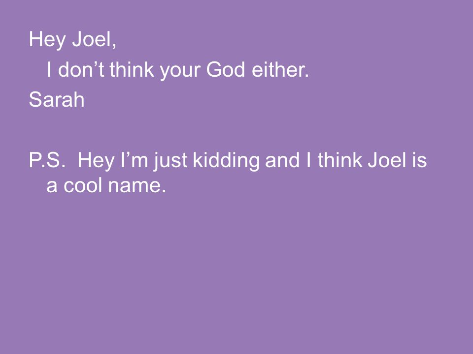 Hey Joel, I don't think your God either. Sarah P.S. Hey I'm just kidding and I think Joel is a cool name.
