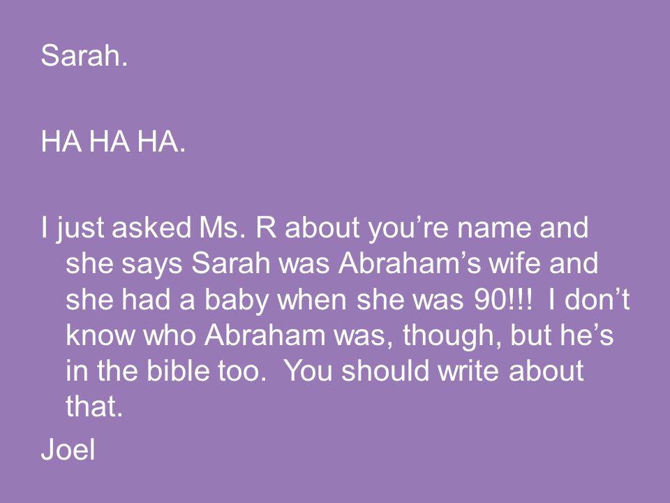 Sarah. HA HA HA. I just asked Ms.