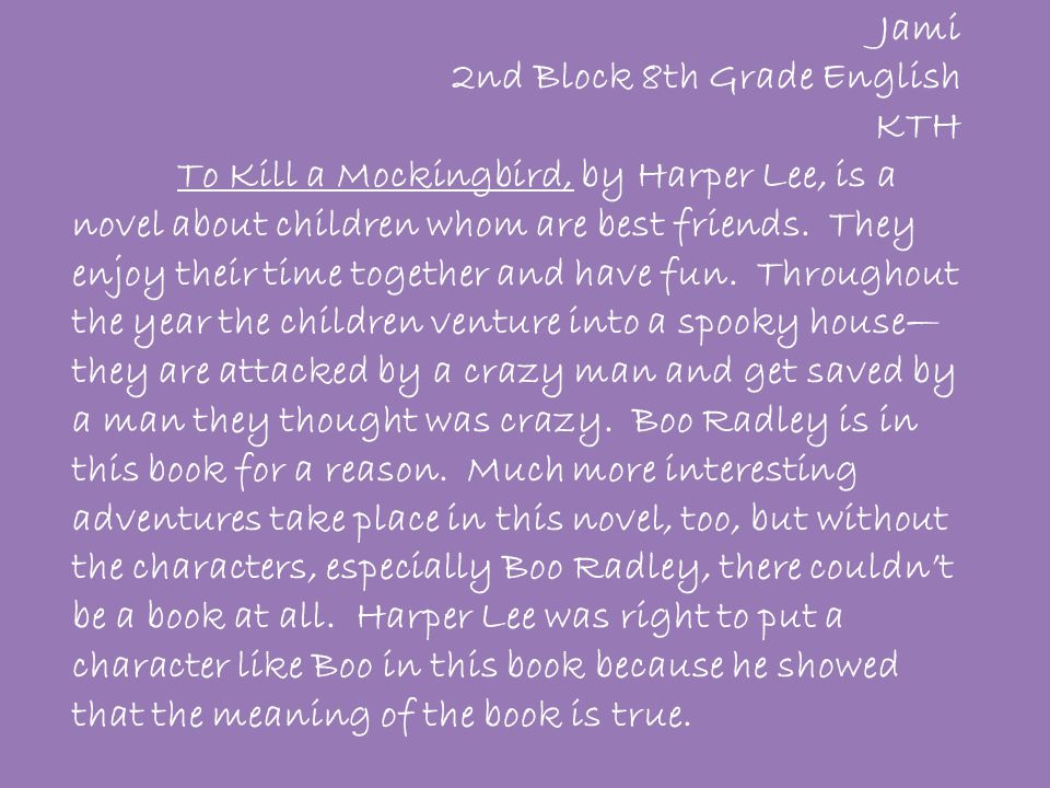 Jami 2nd Block 8th Grade English KTH To Kill a Mockingbird, by Harper Lee, is a novel about children whom are best friends. They enjoy their time toge