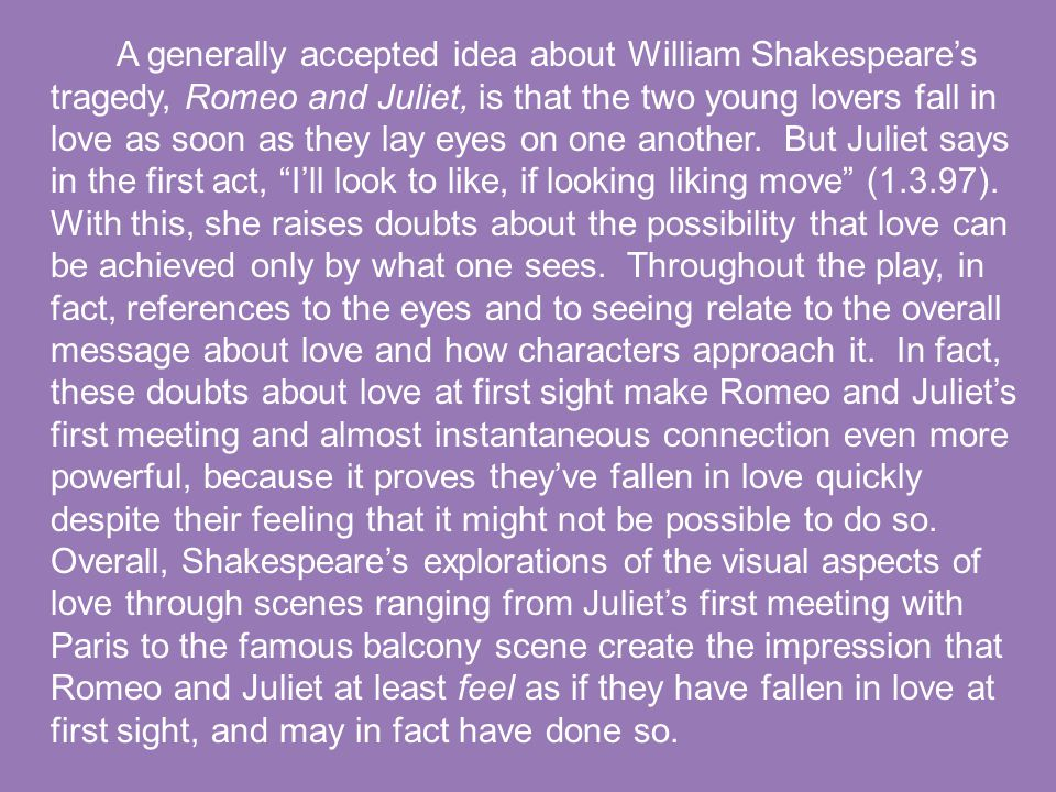 A generally accepted idea about William Shakespeare's tragedy, Romeo and Juliet, is that the two young lovers fall in love as soon as they lay eyes on